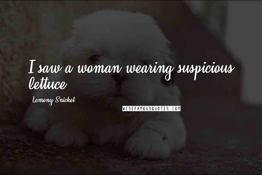 Lemony Snicket quotes: I saw a woman wearing suspicious lettuce!