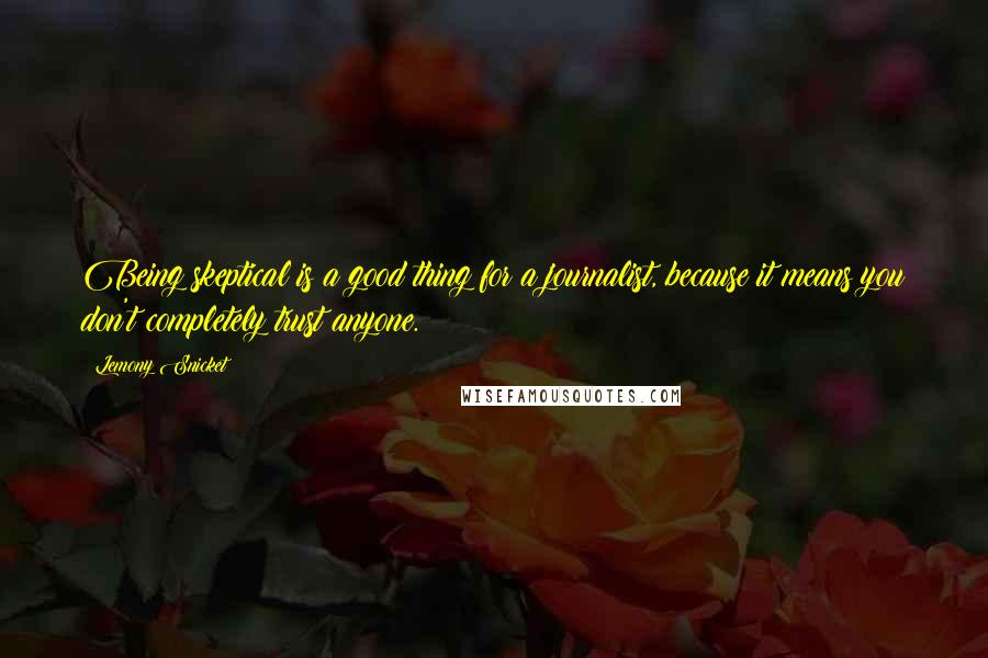 Lemony Snicket quotes: Being skeptical is a good thing for a journalist, because it means you don't completely trust anyone.