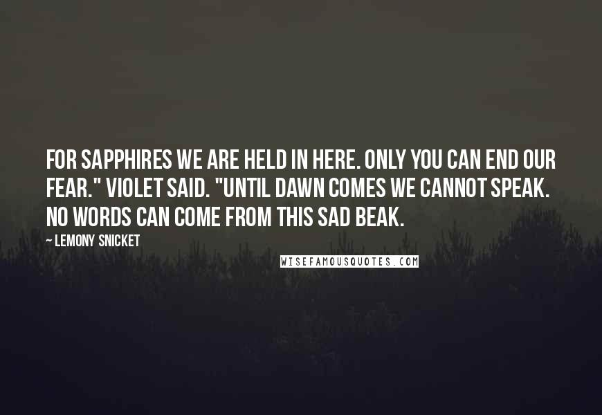 "Lemony Snicket quotes: For sapphires we are held in here. Only you can end our fear."" Violet said. ""Until dawn comes we cannot speak. No words can come from this sad beak."