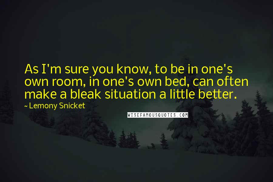 Lemony Snicket quotes: As I'm sure you know, to be in one's own room, in one's own bed, can often make a bleak situation a little better.