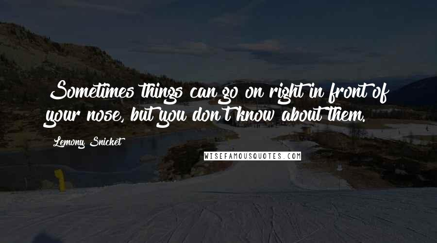 Lemony Snicket quotes: Sometimes things can go on right in front of your nose, but you don't know about them.