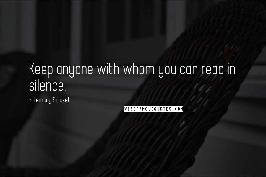 Lemony Snicket quotes: Keep anyone with whom you can read in silence.