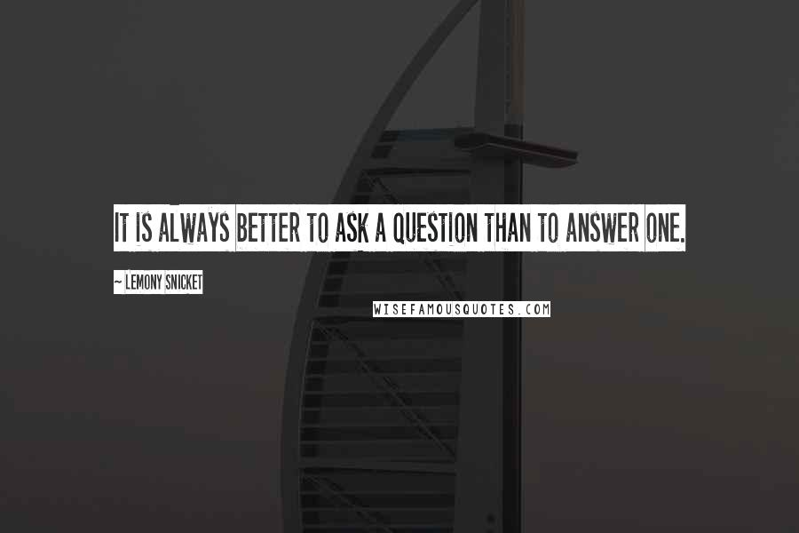 Lemony Snicket quotes: It is always better to ask a question than to answer one.