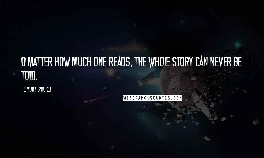 Lemony Snicket quotes: O matter how much one reads, the whole story can never be told.