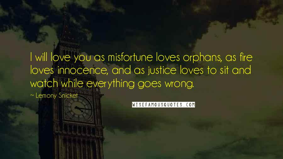 Lemony Snicket quotes: I will love you as misfortune loves orphans, as fire loves innocence, and as justice loves to sit and watch while everything goes wrong.