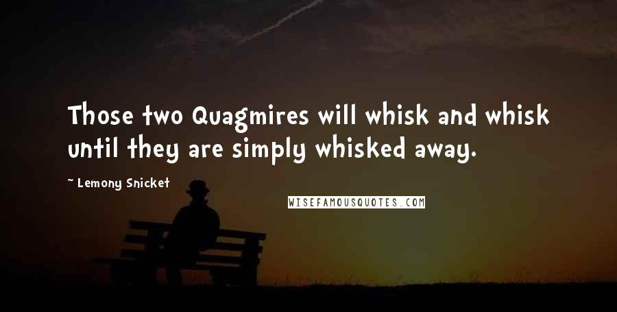 Lemony Snicket quotes: Those two Quagmires will whisk and whisk until they are simply whisked away.