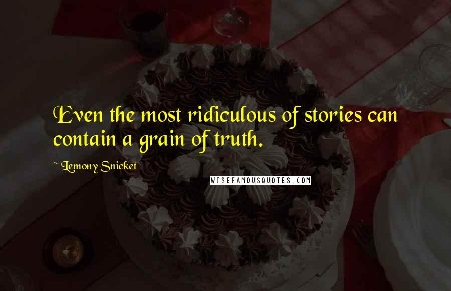 Lemony Snicket quotes: Even the most ridiculous of stories can contain a grain of truth.