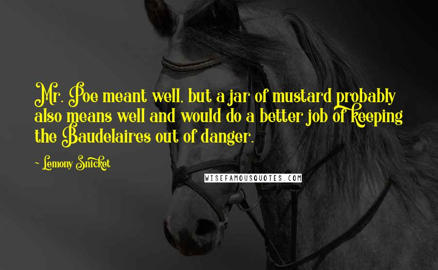 Lemony Snicket quotes: Mr. Poe meant well, but a jar of mustard probably also means well and would do a better job of keeping the Baudelaires out of danger.