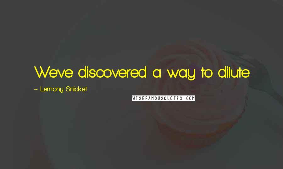 Lemony Snicket quotes: We've discovered a way to dilute
