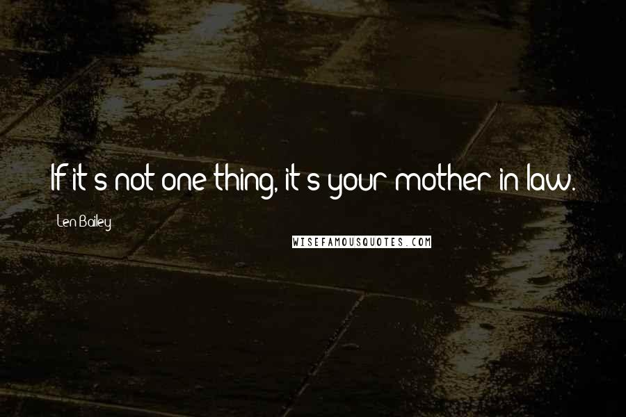 Len Bailey quotes: If it's not one thing, it's your mother-in-law.