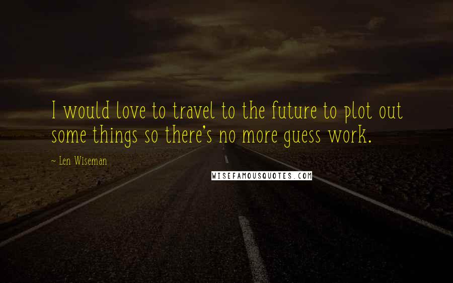 Len Wiseman quotes: I would love to travel to the future to plot out some things so there's no more guess work.