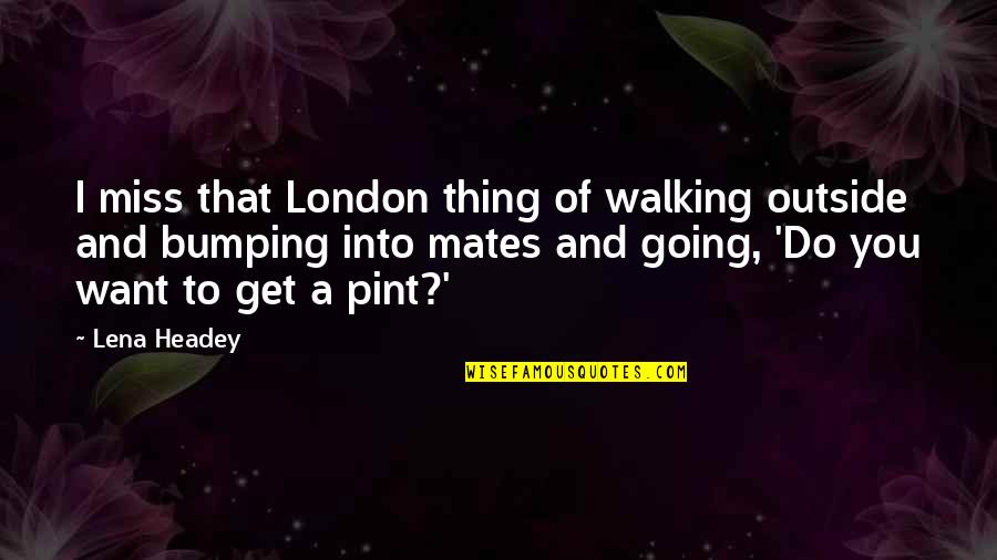 Lena Headey Quotes By Lena Headey: I miss that London thing of walking outside
