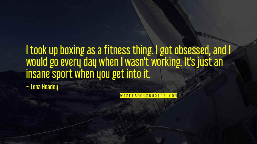 Lena Headey Quotes By Lena Headey: I took up boxing as a fitness thing.