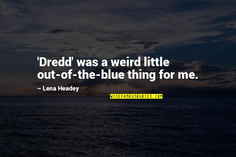 Lena Headey Quotes By Lena Headey: 'Dredd' was a weird little out-of-the-blue thing for