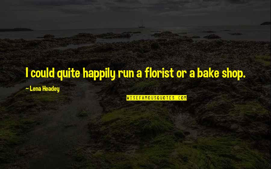 Lena Headey Quotes By Lena Headey: I could quite happily run a florist or