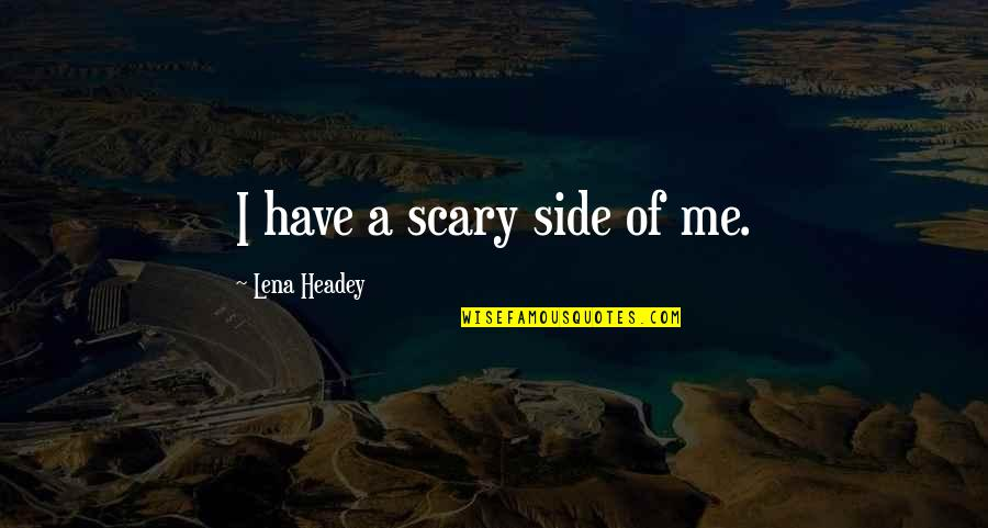 Lena Headey Quotes By Lena Headey: I have a scary side of me.