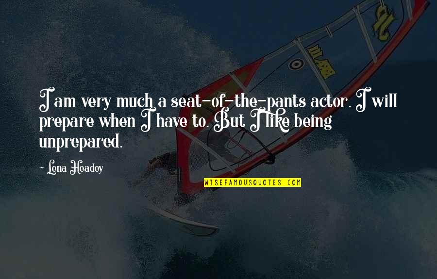 Lena Headey Quotes By Lena Headey: I am very much a seat-of-the-pants actor. I