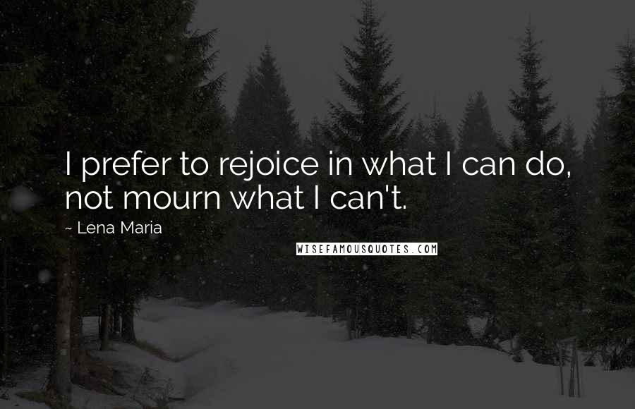 Lena Maria quotes: I prefer to rejoice in what I can do, not mourn what I can't.