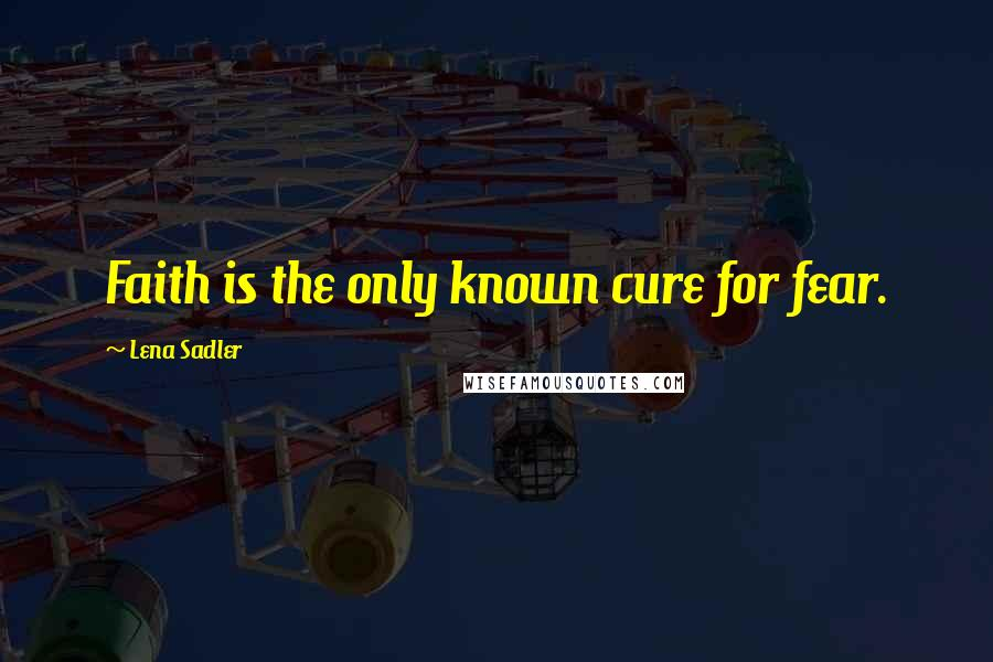 Lena Sadler quotes: Faith is the only known cure for fear.