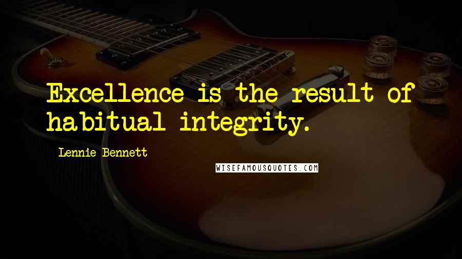 Lennie Bennett quotes: Excellence is the result of habitual integrity.