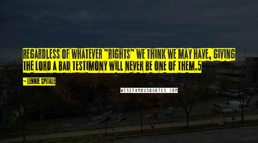 "Lennie Spitale quotes: Regardless of whatever ""rights"" we think we may have, giving the Lord a bad testimony will never be one of them.5"