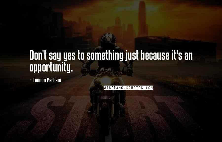 Lennon Parham quotes: Don't say yes to something just because it's an opportunity.