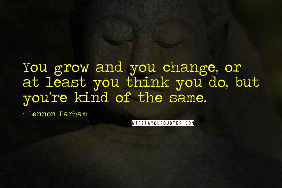 Lennon Parham quotes: You grow and you change, or at least you think you do, but you're kind of the same.