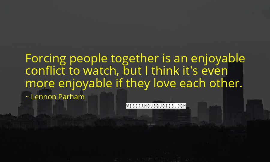 Lennon Parham quotes: Forcing people together is an enjoyable conflict to watch, but I think it's even more enjoyable if they love each other.