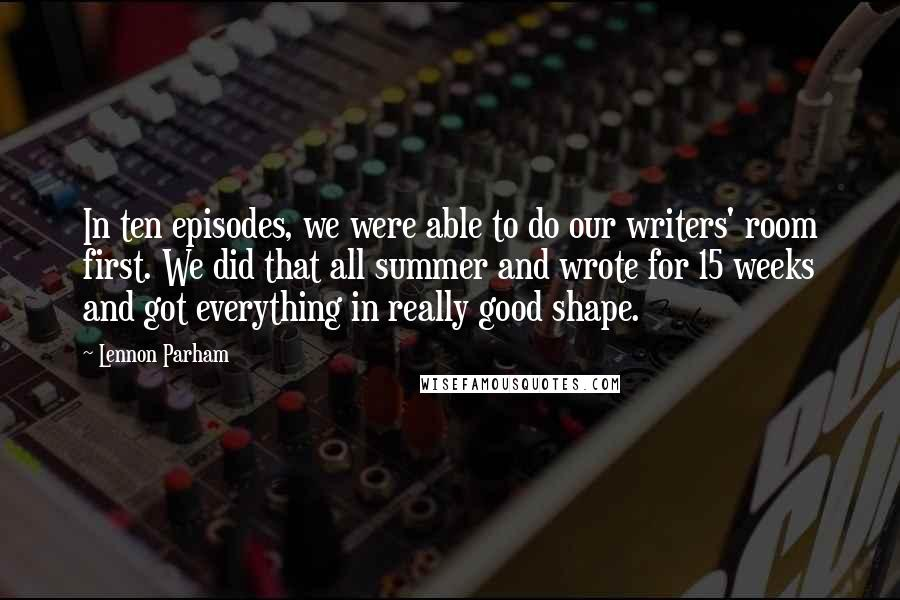 Lennon Parham quotes: In ten episodes, we were able to do our writers' room first. We did that all summer and wrote for 15 weeks and got everything in really good shape.