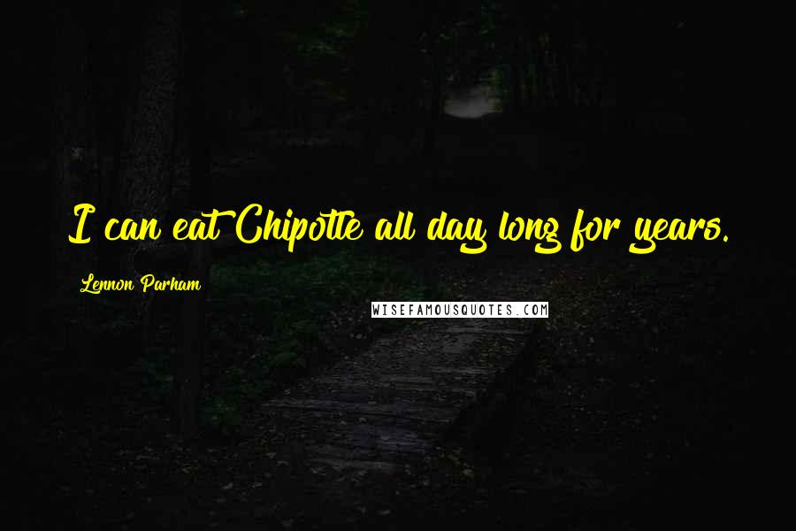 Lennon Parham quotes: I can eat Chipotle all day long for years.