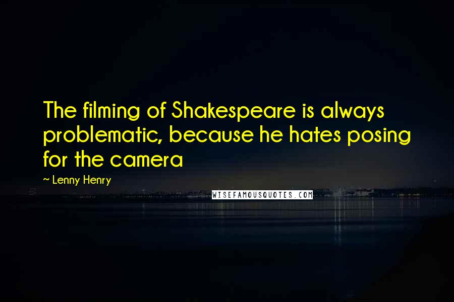 Lenny Henry quotes: The filming of Shakespeare is always problematic, because he hates posing for the camera