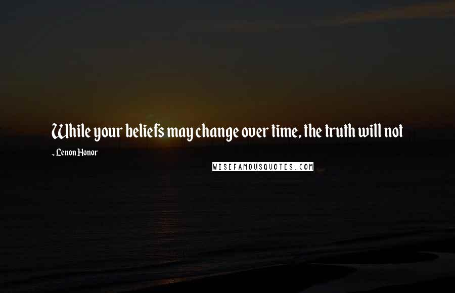 Lenon Honor quotes: While your beliefs may change over time, the truth will not