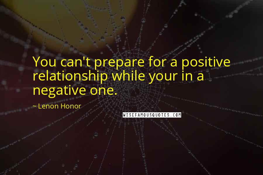 Lenon Honor quotes: You can't prepare for a positive relationship while your in a negative one.