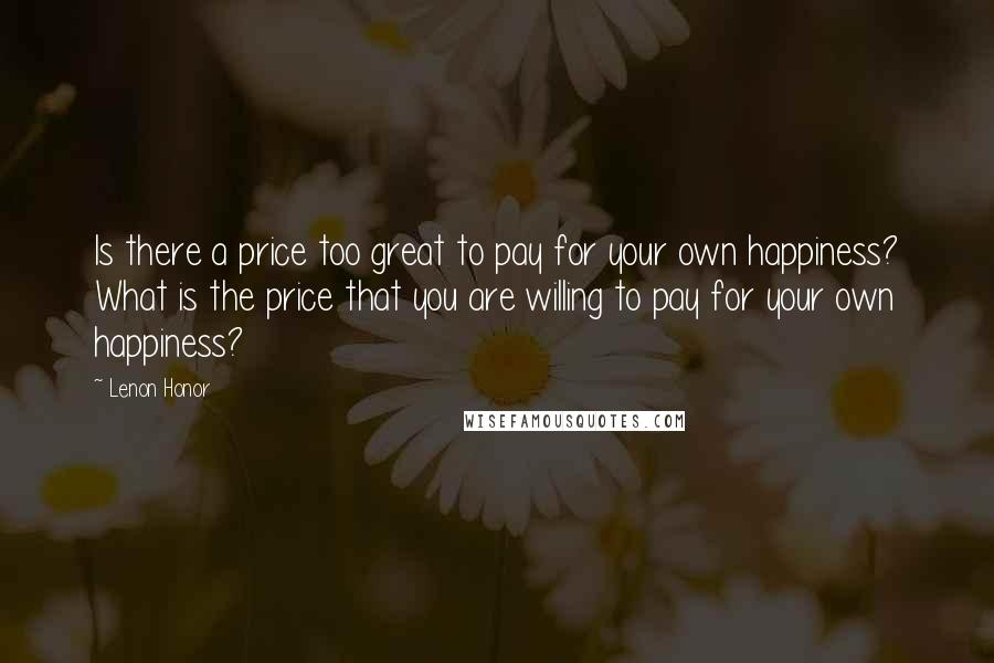 Lenon Honor quotes: Is there a price too great to pay for your own happiness? What is the price that you are willing to pay for your own happiness?