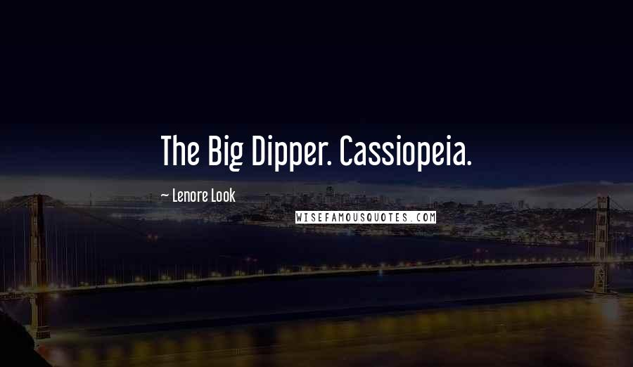 Lenore Look quotes: The Big Dipper. Cassiopeia.