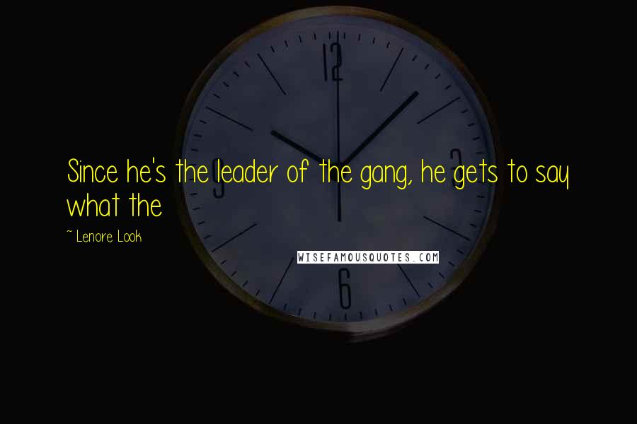 Lenore Look quotes: Since he's the leader of the gang, he gets to say what the