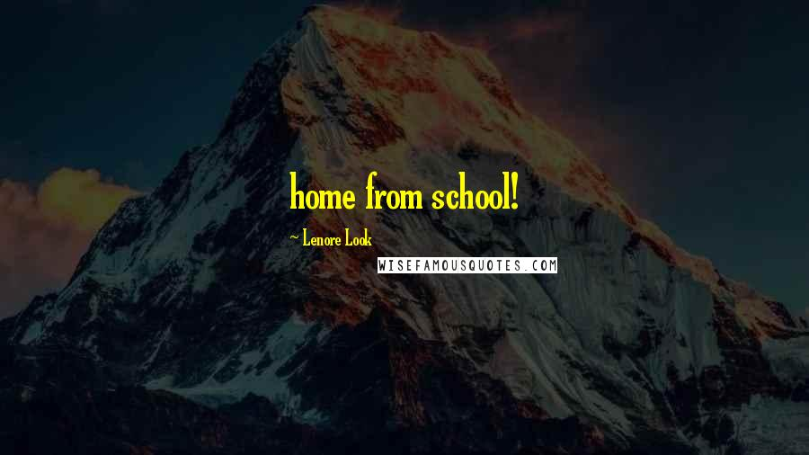 Lenore Look quotes: home from school!