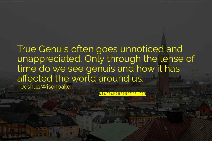 Lense Quotes By Joshua Wisenbaker: True Genuis often goes unnoticed and unappreciated. Only