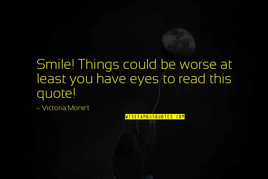 Lent 2015 Quotes By Victoria Mone't: Smile! Things could be worse at least you