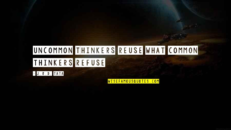 Lenzar Quotes By J.R.D. Tata: Uncommon thinkers reuse what common thinkers refuse