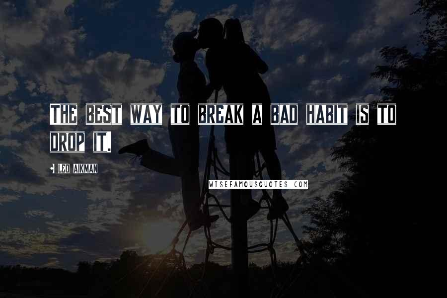 Leo Aikman quotes: The best way to break a bad habit is to drop it.
