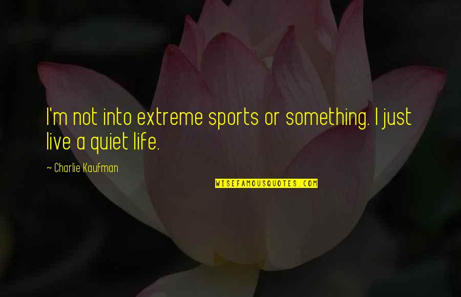 Leo Babauta Quotes By Charlie Kaufman: I'm not into extreme sports or something. I