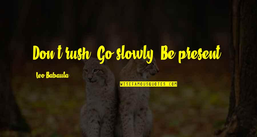 Leo Babauta Quotes By Leo Babauta: Don't rush. Go slowly. Be present.
