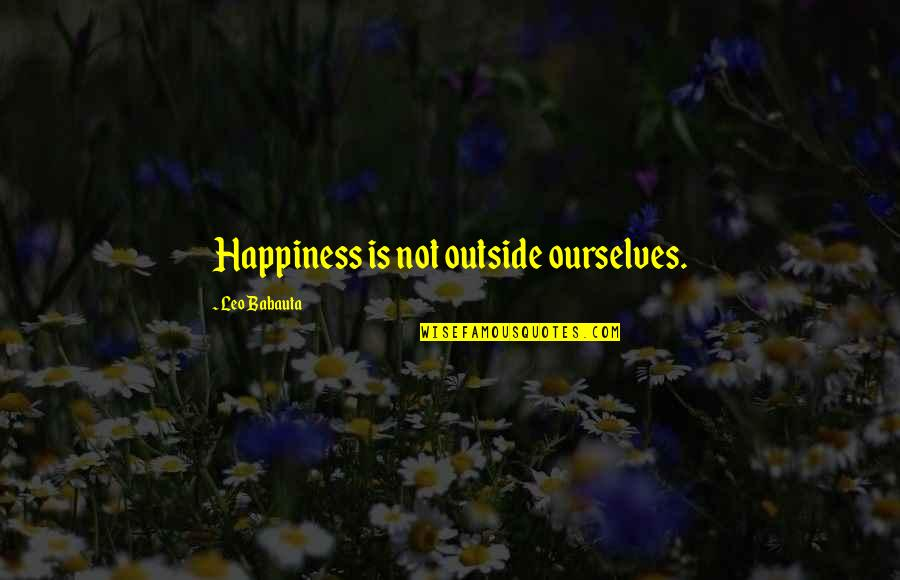 Leo Babauta Quotes By Leo Babauta: Happiness is not outside ourselves.