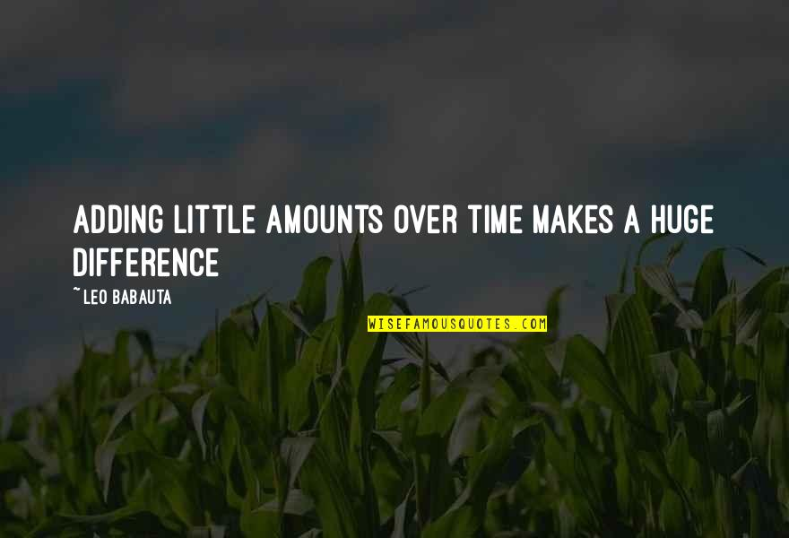 Leo Babauta Quotes By Leo Babauta: Adding little amounts over time makes a huge