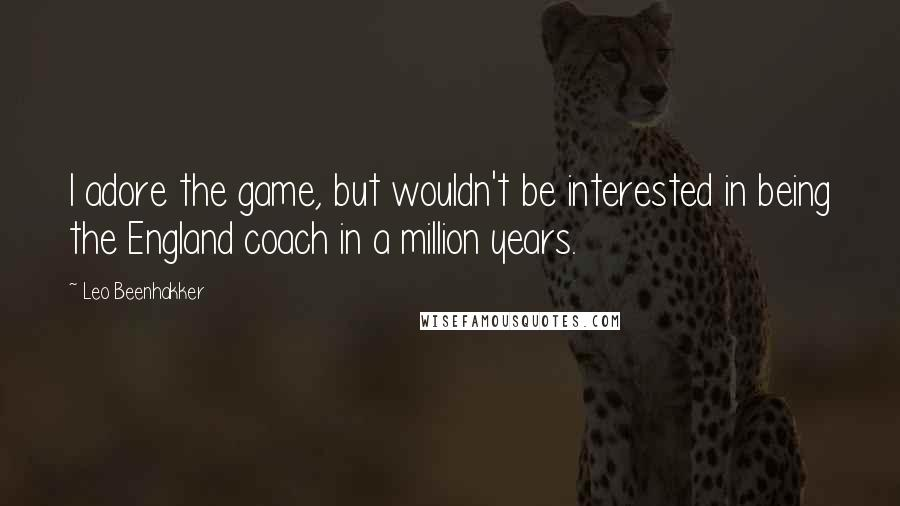 Leo Beenhakker quotes: I adore the game, but wouldn't be interested in being the England coach in a million years.