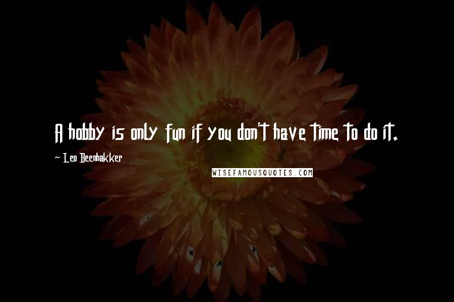 Leo Beenhakker quotes: A hobby is only fun if you don't have time to do it.