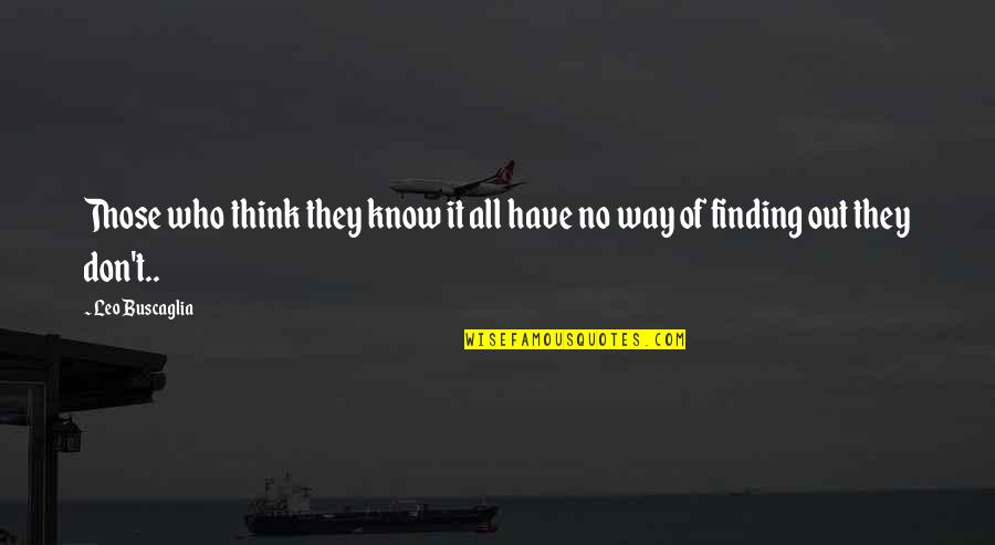 Leo Buscaglia Quotes By Leo Buscaglia: Those who think they know it all have
