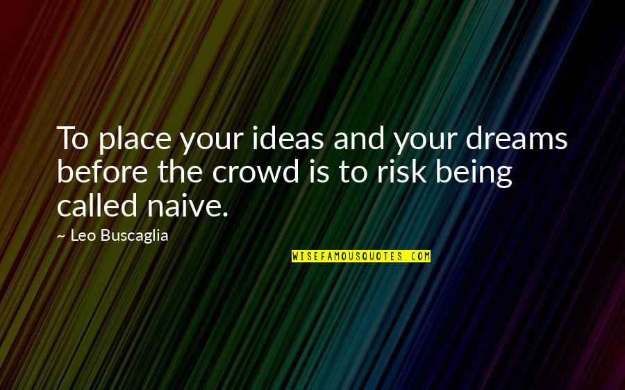 Leo Buscaglia Quotes By Leo Buscaglia: To place your ideas and your dreams before