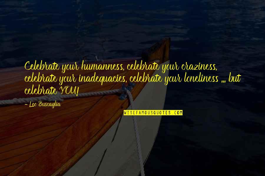 Leo Buscaglia Quotes By Leo Buscaglia: Celebrate your humanness, celebrate your craziness, celebrate your
